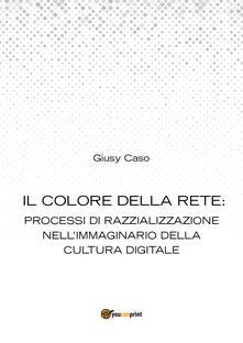 Il colore della rete: processi di razzializzazione nell'immaginario della cultura digitale - Giusy Caso - copertina