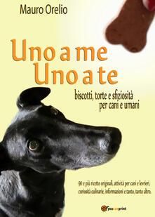 Uno a me uno a te. Biscotti, torte e sfiziosità per cani e umani - Mauro Orelio - copertina
