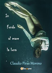In fondo al mare la luna - Claudio Piras Moreno - copertina