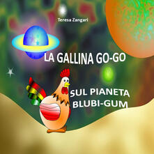 La gallina Go-Go sul pianeta Blubi-Gum - Teresa Zangari - copertina