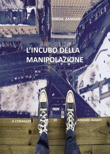 L' incubo della manipolazione. Il coraggio di andare avanti - Teresa Zangari - copertina