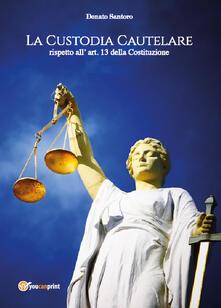 La custodia cautelare rispetto all'art. 13 della Costituzione - Donato Santoro - copertina