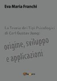 La La teoria dei tipi psicologici di Carl Gustav Jung: origine, sviluppo e applicazioni - Franchi Eva Maria - wuz.it