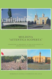 Moldova «autentica scoperta». Conoscere la Moldova: le sue eccellenze e le sue opportunità di mercato - Domenico Letizia,Domenico De Lucia - copertina