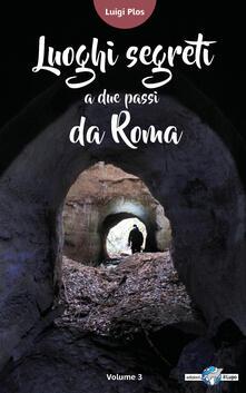 Luoghi segreti a due passi da Roma. Vol. 3 - Luigi Plos - copertina