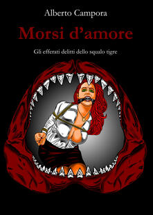 Morsi d'amore. Gli efferati delitti dello squalo tigre - Alberto Campora - copertina