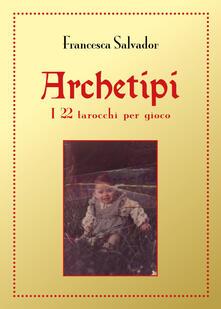 Archetipi. I 22 tarocchi per gioco - Francesca Salvador - copertina