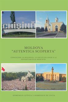 Moldova «autentica scoperta». Conoscere la Moldova: le sue eccellenze e le sue opportunità di mercato - Domenico Letizia,Domenico De Lucia - ebook