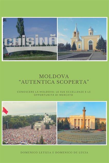 Moldova «autentica scoperta». Conoscere la Moldova: le sue eccellenze e le sue opportunità di mercato - Domenico De Lucia,Domenico Letizia - ebook