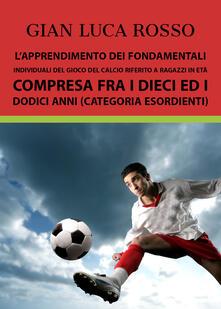 L' apprendimento dei fondamentali individuali del gioco del calcio riferito a ragazzi in età compresa fra i dieci ed i dodici anni (Categoria Esordienti) - Gian Luca Rosso - copertina
