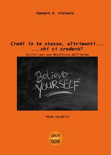 Credi in te stesso, altrimenti... chi ci crederà? Scritti per una metafisica dell'anima. Vol. 1 - Gennaro K. Violante - copertina