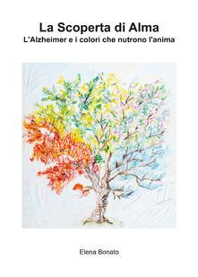 La scoperta di Alma. L'Alzheimer e i colori che nutrono l'anima - Elena Bonato - copertina
