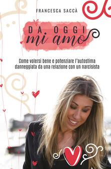Da oggi mi amo. Come volersi bene e potenziare l'autostima danneggiata da una relazione con un narcisista - Francesca Saccà - copertina