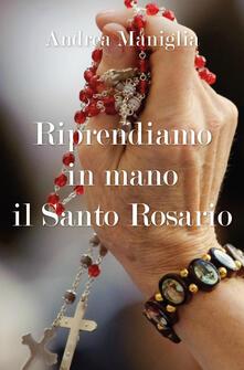 Riprendiamo in mano il santo rosario - Andrea Maniglia - copertina