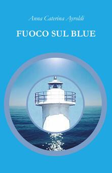 Fuoco sul Blue - Anna Caterina Ayroldi - copertina