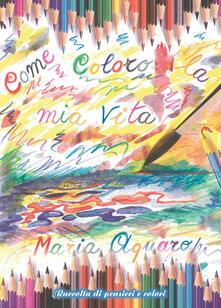 Come coloro la mia vita - Maria Aquaro - copertina