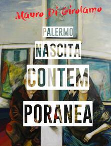 Palermo. Nascita contemporanea. Ediz. illustrata - Mauro Di Girolamo - copertina