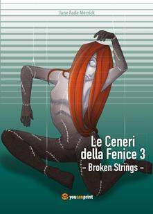 Broken strings. Le ceneri della fenice. Vol. 3 - Jane Fade Merrick - copertina