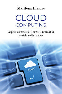 Cloud computing. Aspetti contrattuali, risvolti normativi e tutela della privacy - Marilena Limone - copertina