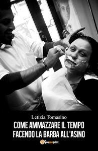 Come ammazzare il tempo facendo la barba all'asino - Letizia Tomasino - copertina
