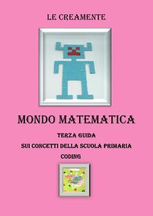 Mondo matematica. Terza guida su concetti della scuola primaria. Coding - Le Creamente - copertina