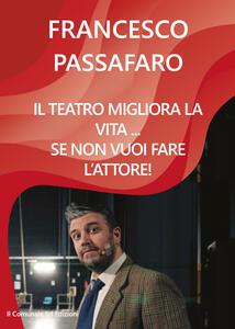 Il teatro migliora la vita... se non vuoi fare l'attore! - Francesco Passafaro - copertina