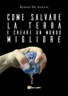Come salvare la terra e creare un mondo migliore - Renzo De Santis - copertina
