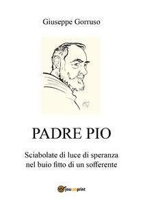 Padre Pio. Sciabolate di luce di speranza nel buio fitto di un sofferente - Giuseppe Gorruso - copertina