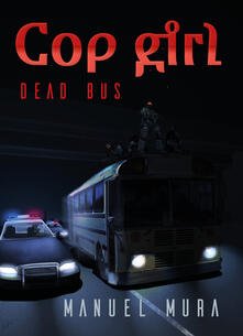 Cop girl. Dead bus. Ediz. italiana - Manuel Mura - copertina