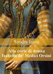 Alla corte di donna Isabella de' Medici Orsini. Racconti e ricette - Sandra Ianni - copertina