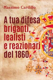 A tua difesa briganti, lealisti e reazionari del 1860 - Massimo Cardillo - copertina