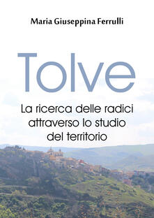 Tolve. La ricerca delle radici attraverso lo studio del territorio - Maria Giuseppina Ferrulli - copertina