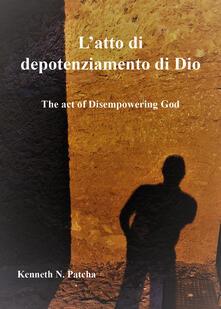 L' atto di depotenziamento di Dio - Kenneth N. Patcha - copertina