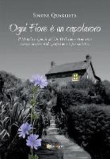 Ogni fiore è un capolavoro. Il metodo originale del Dr. Bach come strumento complementare nella professione infermieristica - Simone Quagliata - copertina