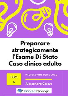 Preparare strategicamente l'esame di Stato. Caso clinico adulto - Alessandra Cescut - copertina