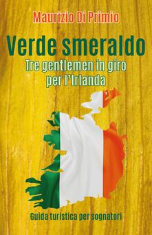 Verde smeraldo. Tre gentlemen in giro per l'Irlanda - Maurizio Di Primio - copertina