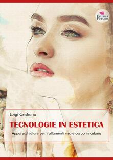 Tecnologie in estetica. Apparecchiature per trattamenti viso e corpo in cabina - Luigi Cristiano - copertina