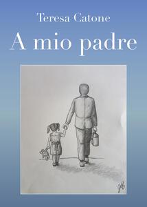 A mio padre - Teresa Catone - copertina
