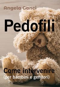 Pedofili. Come intervenire (per bambini e genitori) - Ganci Angela - wuz.it