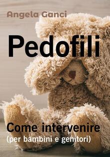 Pedofili. Come intervenire (per bambini e genitori) - Angela Ganci - copertina