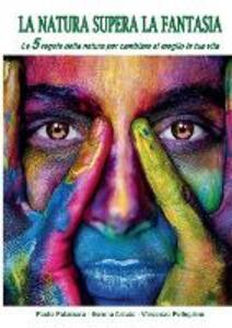 La natura supera la fantasia. Le 5 regole della natura per cambiare al meglio la tua vita - Paolo Palamara,Serena Amato,Vincenzo Pellegrino - copertina