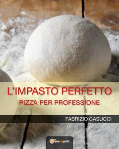 L' impasto perfetto. Pizza per professione - Fabrizio Casucci - copertina