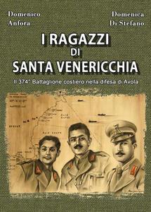 I ragazzi di Santa Venericchia. Il 374° battaglione costiero nella difesa di Avola - Domenico Anfora,Domenica Di Stefano - copertina