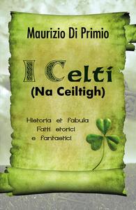I celti (Na Ceiltigh). Historia et fabula. Fatti storici e fantastici - Maurizio Di Primio - copertina