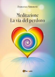 Meditazione. La via del perdono - Francesca Simonetti - copertina