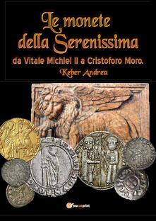 Le monete della Serenissima da Vitale Michiel II a Cristoforo Moro - Andrea Keber - copertina