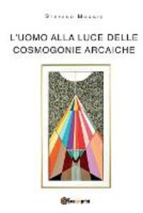 L' uomo alla luce delle cosmogonie arcaiche - Stefano Moggio - copertina