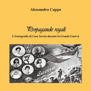 Propagande regali. L'iconografia di Casa Savoia durante la Grande Guerra - Alessandro Cappa - copertina