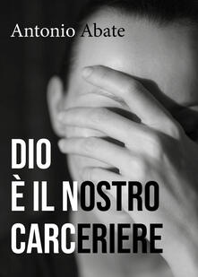 Dio è il nostro carceriere - Antonio Abate - copertina