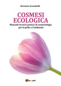 Cosmesi ecologica. Manuale tecnico-pratico di cosmetologia per la pelle e l'ambiente - Berenice Scarabelli - copertina